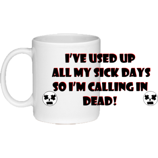 I've used up all my sick days, so i'm calling in dead ceramic mug